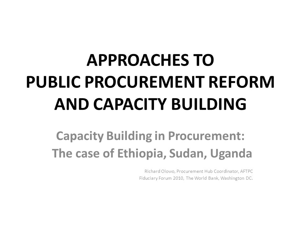 APPROACHES TO PUBLIC PROCUREMENT REFORM AND CAPACITY BUILDING Capacity Building in Procurement: The case of Ethiopia, Sudan, Uganda Richard Olowo, Pro
