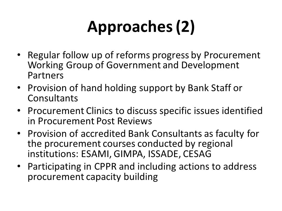 Approaches (2) Regular follow up of reforms progress by Procurement Working Group of Government and Development Partners Provision of hand holding sup