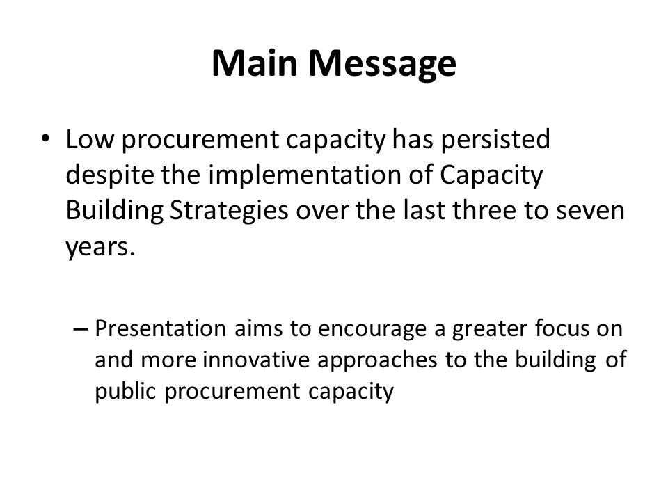 Main Message Low procurement capacity has persisted despite the implementation of Capacity Building Strategies over the last three to seven years. – P