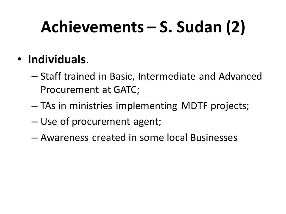 Achievements – S. Sudan (2) Individuals. – Staff trained in Basic, Intermediate and Advanced Procurement at GATC; – TAs in ministries implementing MDT