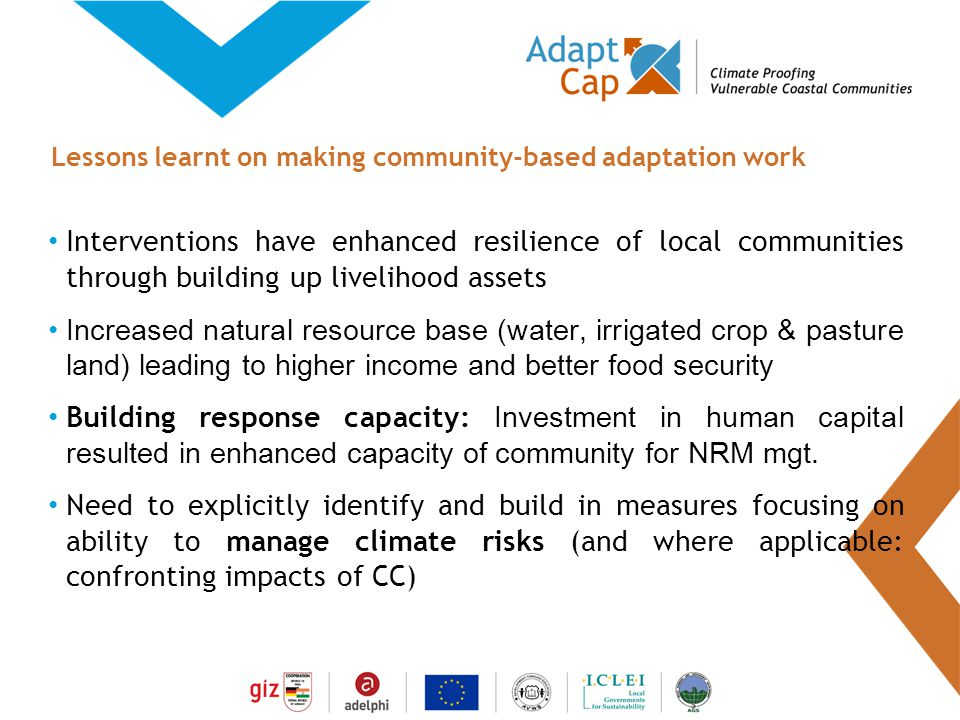 Dokumentation Ergebnisse 29./30 August 2006 / Folie 17 Folie 17 Interventions have enhanced resilience of local communities through building up livelihood assets Increased natural resource base (water, irrigated crop & pasture land) leading to higher income and better food security Building response capacity: Investment in human capital resulted in enhanced capacity of community for NRM mgt.