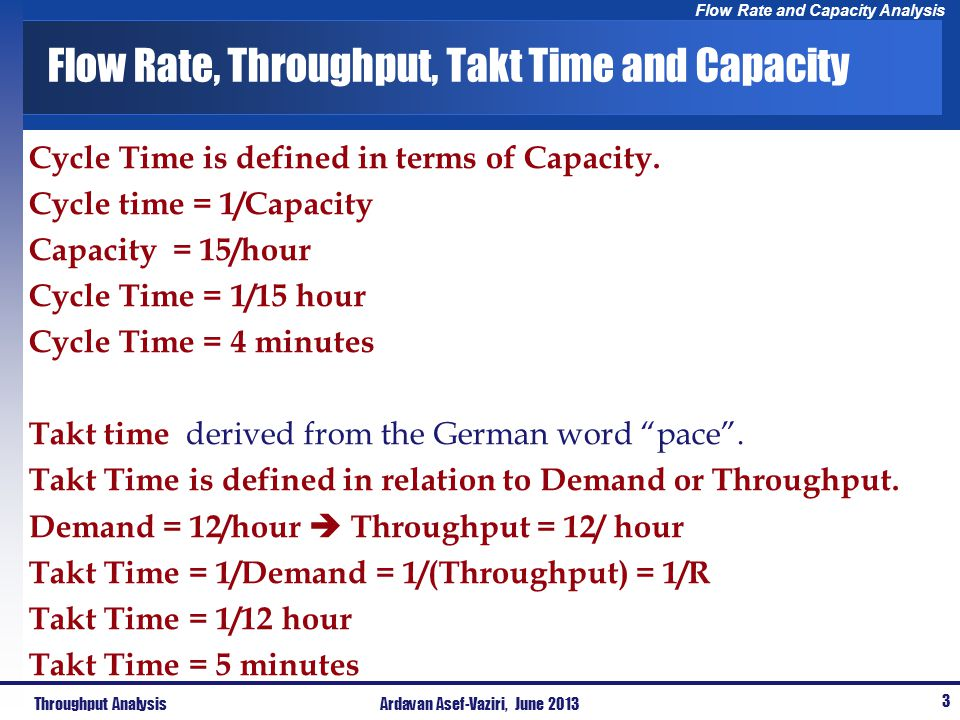 Flow Rate and Capacity Analysis Flow Rate, Throughput, Takt Time and Capacity Cycle Time is defined in terms of Capacity. Cycle time = 1/Capacity Capa