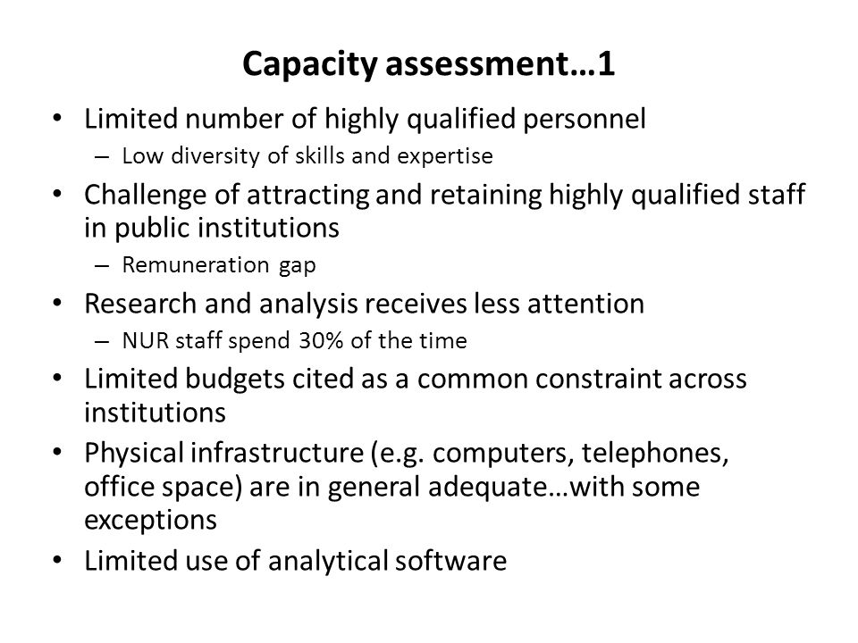 Capacity assessment…1 Limited number of highly qualified personnel – Low diversity of skills and expertise Challenge of attracting and retaining highly qualified staff in public institutions – Remuneration gap Research and analysis receives less attention – NUR staff spend 30% of the time Limited budgets cited as a common constraint across institutions Physical infrastructure (e.g.
