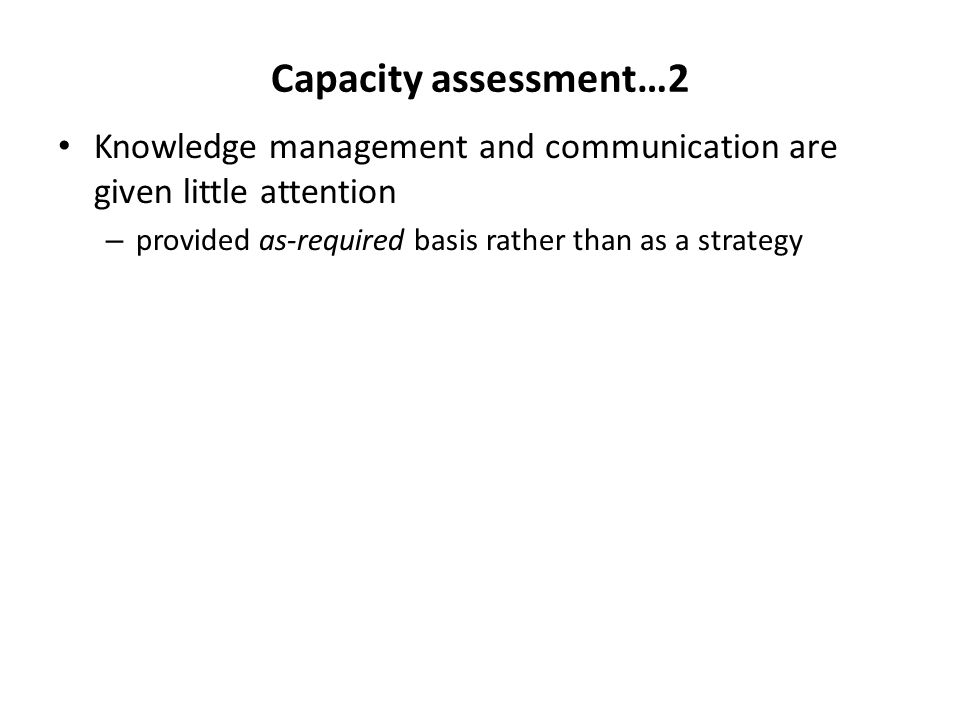 Capacity assessment…2 Knowledge management and communication are given little attention – provided as-required basis rather than as a strategy
