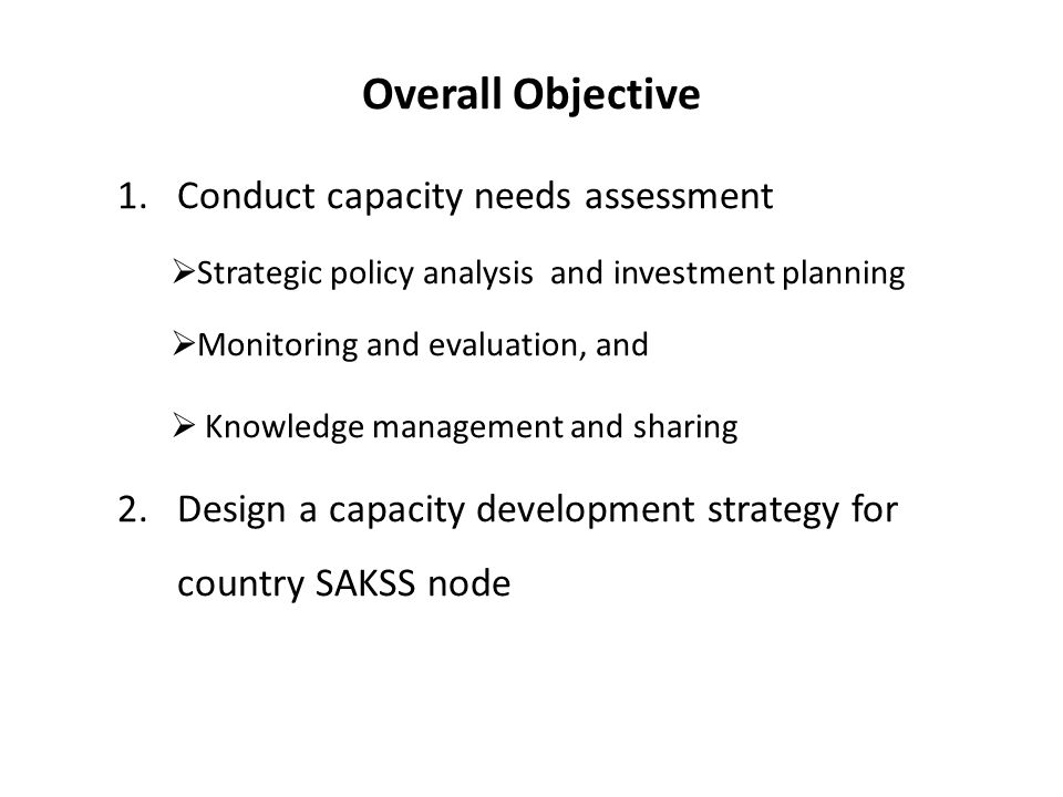 Overall Objective 1.Conduct capacity needs assessment Strategic policy analysis and investment planning Monitoring and evaluation, and Knowledge management and sharing 2.Design a capacity development strategy for country SAKSS node