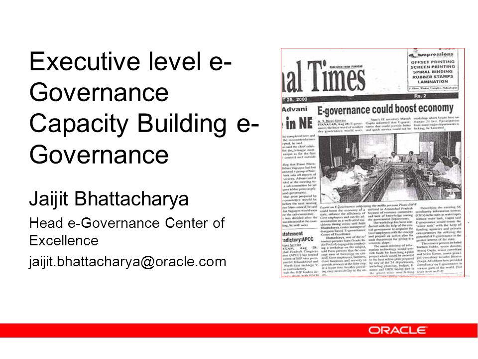 Executive level e- Governance Capacity Building e- Governance Jaijit Bhattacharya Head e-Governance Center of Excellence jaijit.bhattacharya@oracle.com
