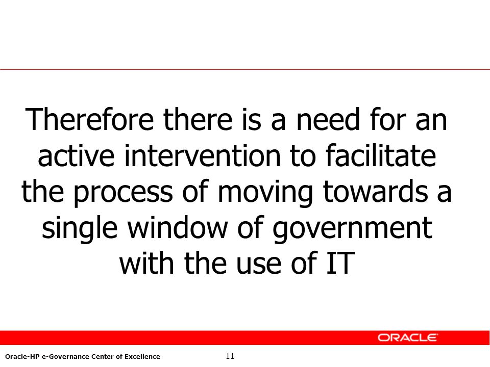 11 Oracle-HP e-Governance Center of Excellence Therefore there is a need for an active intervention to facilitate the process of moving towards a sing