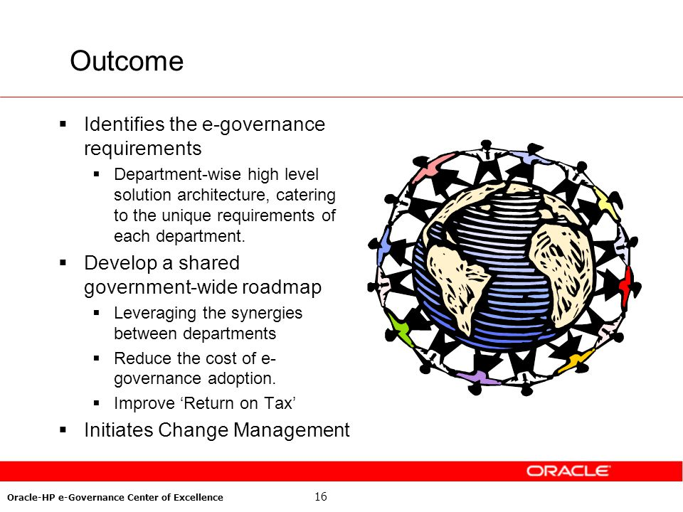 16 Oracle-HP e-Governance Center of Excellence Outcome Identifies the e-governance requirements Department-wise high level solution architecture, cate