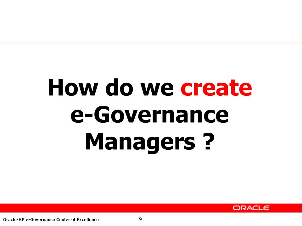 9 Oracle-HP e-Governance Center of Excellence How do we create e-Governance Managers ?