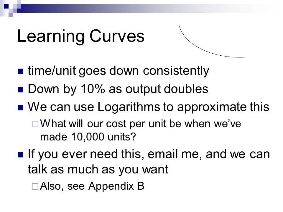 Learning Curves time/unit goes down consistently Down by 10% as output doubles We can use Logarithms to approximate this What will our cost per unit b