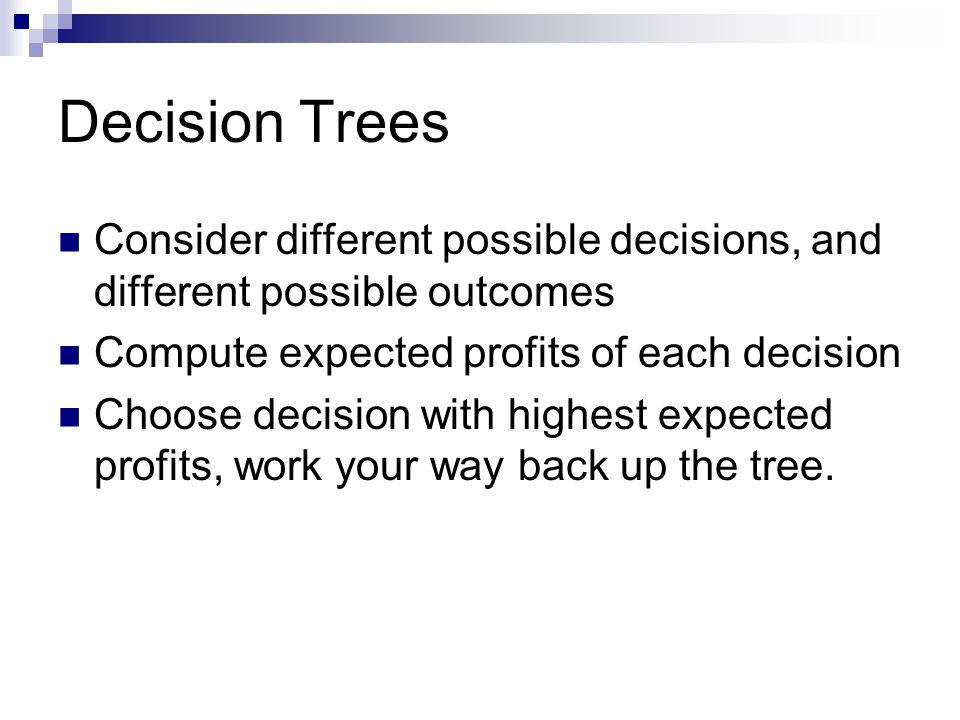Decision Trees Consider different possible decisions, and different possible outcomes Compute expected profits of each decision Choose decision with h