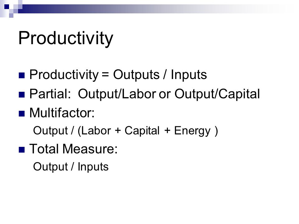 Productivity Productivity = Outputs / Inputs Partial:Output/Labor or Output/Capital Multifactor: Output / (Labor + Capital + Energy ) Total Measure: O