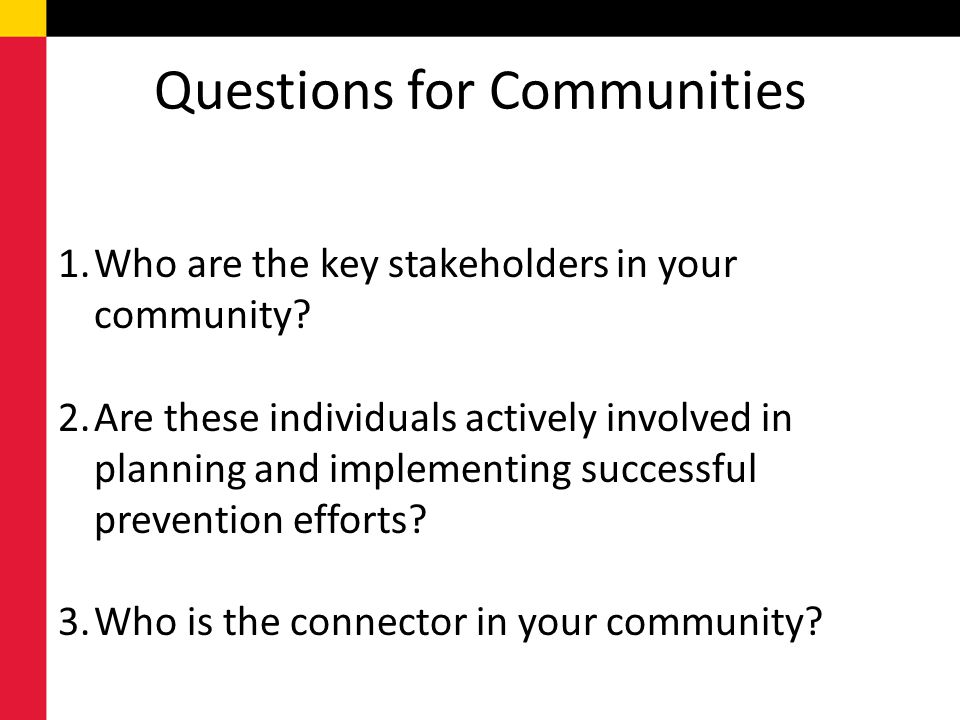 Questions for Communities 1.Who are the key stakeholders in your community? 2.Are these individuals actively involved in planning and implementing suc