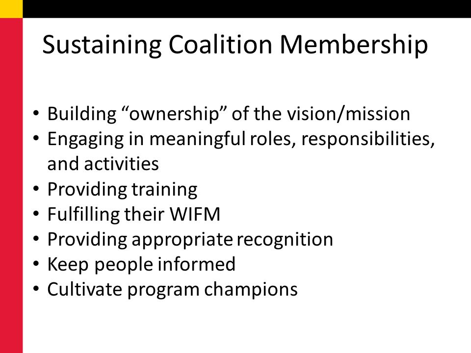 Sustaining Coalition Membership Building ownership of the vision/mission Engaging in meaningful roles, responsibilities, and activities Providing trai