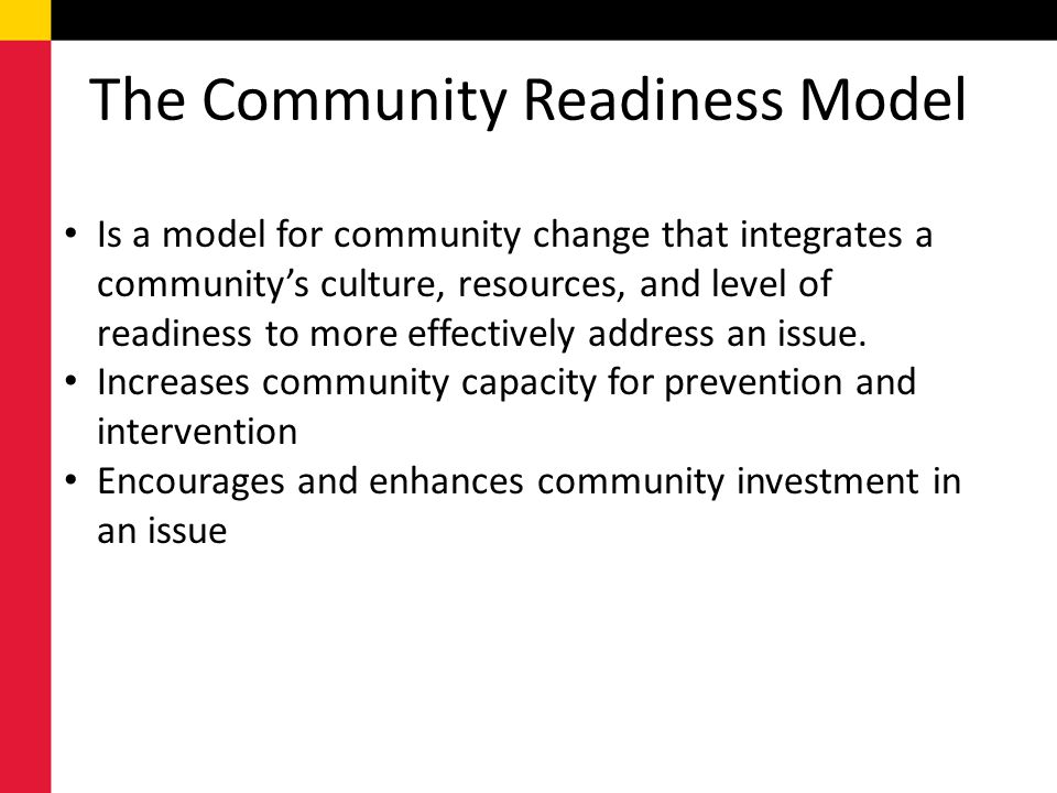 The Community Readiness Model Is a model for community change that integrates a communitys culture, resources, and level of readiness to more effectiv