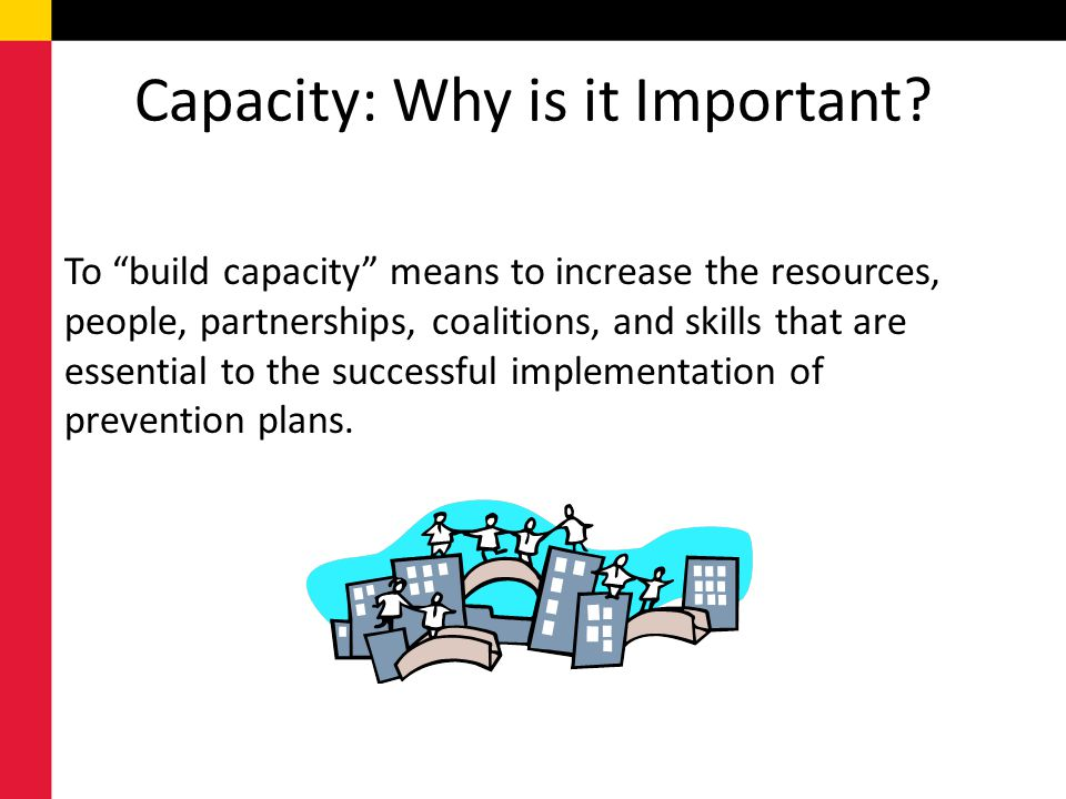 Capacity: Why is it Important? To build capacity means to increase the resources, people, partnerships, coalitions, and skills that are essential to t