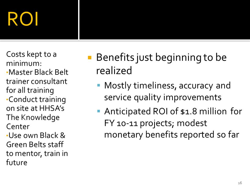ROI Benefits just beginning to be realized Mostly timeliness, accuracy and service quality improvements Anticipated ROI of $1.8 million for FY 10-11 p