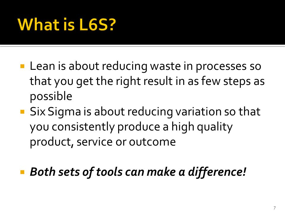 Lean is about reducing waste in processes so that you get the right result in as few steps as possible Six Sigma is about reducing variation so that y