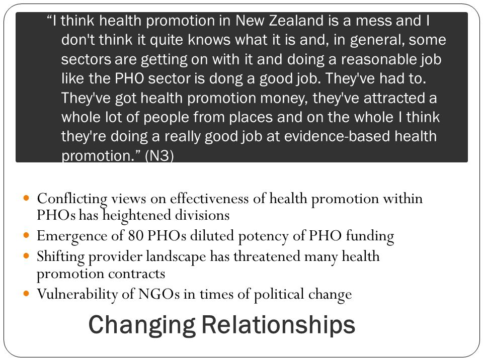 Changing Relationships Conflicting views on effectiveness of health promotion within PHOs has heightened divisions Emergence of 80 PHOs diluted potency of PHO funding Shifting provider landscape has threatened many health promotion contracts Vulnerability of NGOs in times of political change I think health promotion in New Zealand is a mess and I don t think it quite knows what it is and, in general, some sectors are getting on with it and doing a reasonable job like the PHO sector is dong a good job.