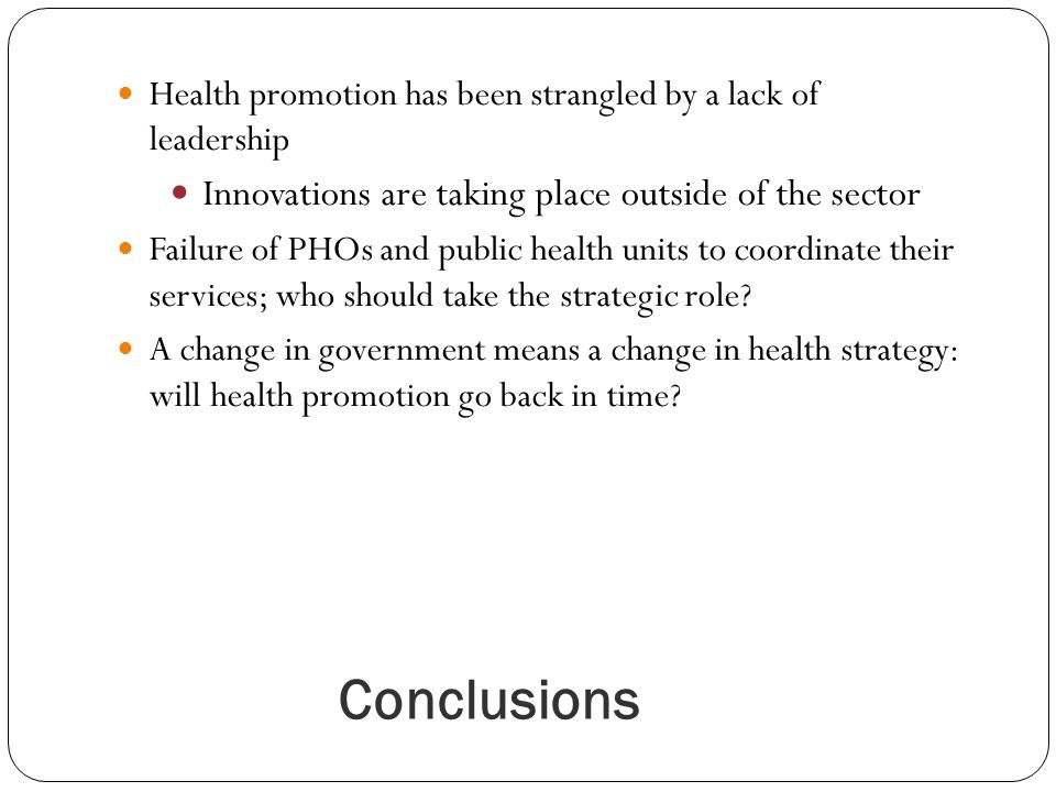 Conclusions Health promotion has been strangled by a lack of leadership Innovations are taking place outside of the sector Failure of PHOs and public health units to coordinate their services; who should take the strategic role.