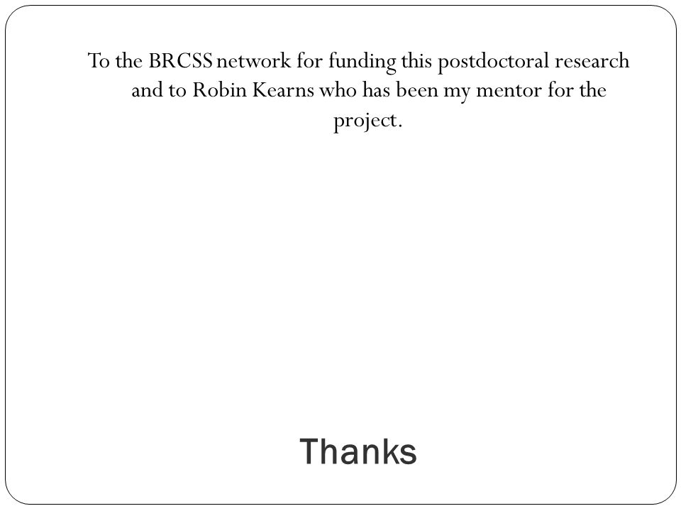 Thanks To the BRCSS network for funding this postdoctoral research and to Robin Kearns who has been my mentor for the project.
