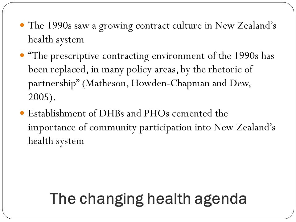 The changing health agenda The 1990s saw a growing contract culture in New Zealands health system The prescriptive contracting environment of the 1990s has been replaced, in many policy areas, by the rhetoric of partnership (Matheson, Howden-Chapman and Dew, 2005).