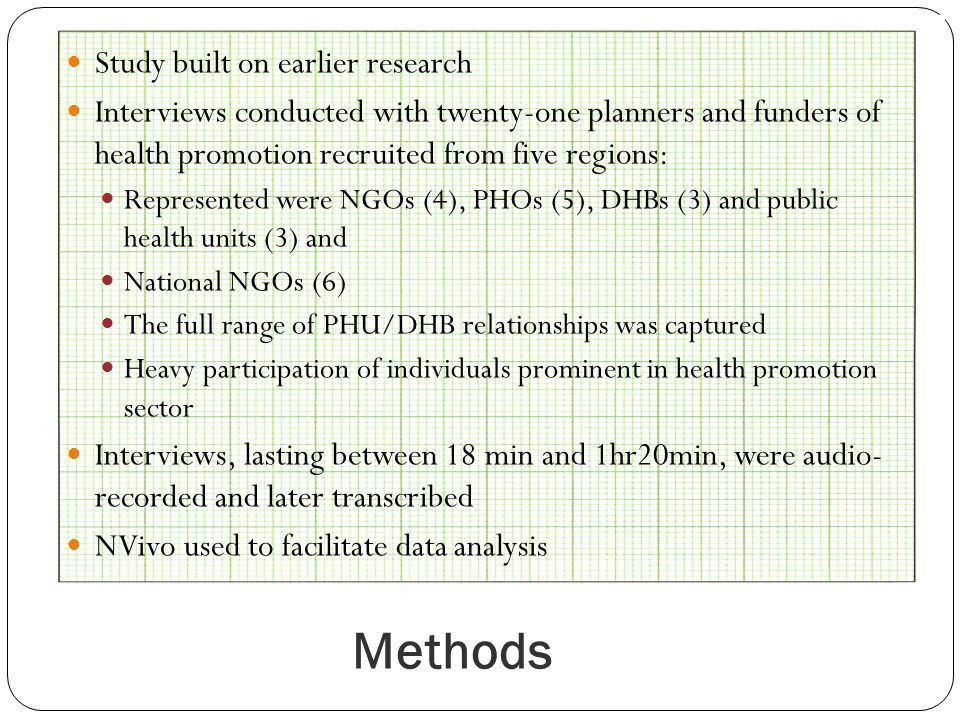 Methods Study built on earlier research Interviews conducted with twenty-one planners and funders of health promotion recruited from five regions: Represented were NGOs (4), PHOs (5), DHBs (3) and public health units (3) and National NGOs (6) The full range of PHU/DHB relationships was captured Heavy participation of individuals prominent in health promotion sector Interviews, lasting between 18 min and 1hr20min, were audio- recorded and later transcribed NVivo used to facilitate data analysis