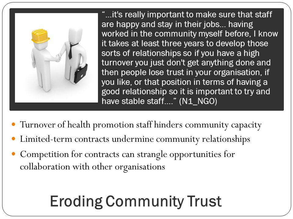 Eroding Community Trust Turnover of health promotion staff hinders community capacity Limited-term contracts undermine community relationships Competition for contracts can strangle opportunities for collaboration with other organisations …it s really important to make sure that staff are happy and stay in their jobs… having worked in the community myself before, I know it takes at least three years to develop those sorts of relationships so if you have a high turnover you just don t get anything done and then people lose trust in your organisation, if you like, or that position in terms of having a good relationship so it is important to try and have stable staff….