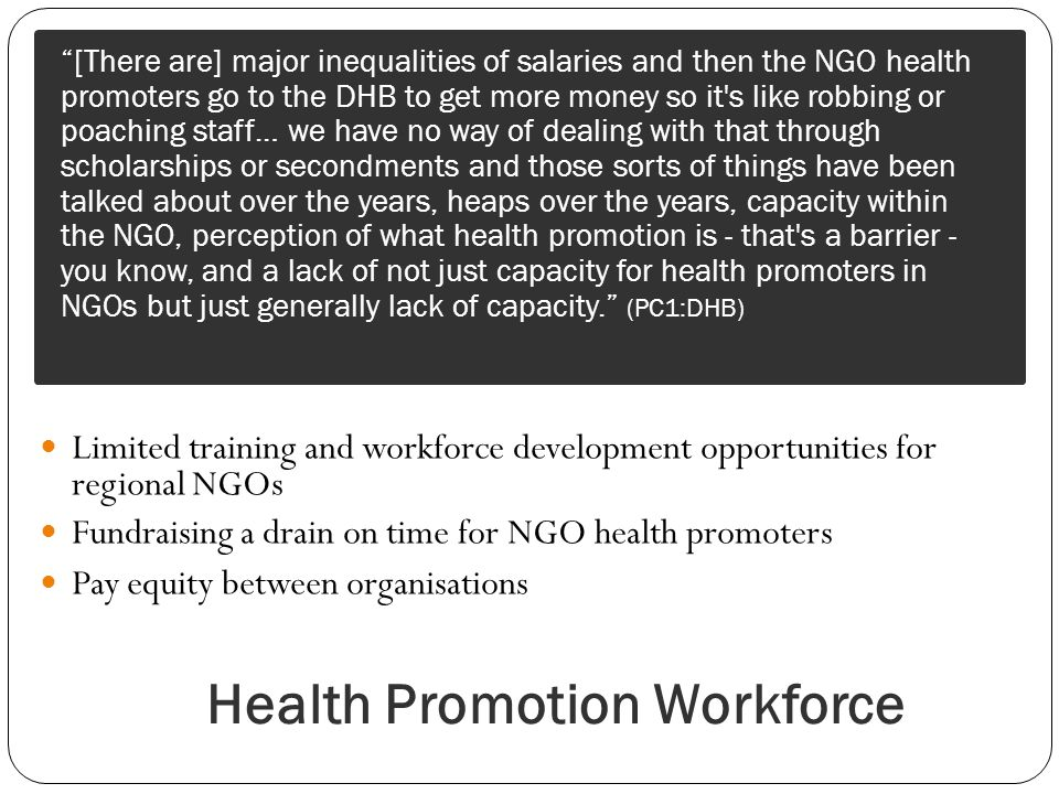 Health Promotion Workforce Limited training and workforce development opportunities for regional NGOs Fundraising a drain on time for NGO health promoters Pay equity between organisations [There are] major inequalities of salaries and then the NGO health promoters go to the DHB to get more money so it s like robbing or poaching staff… we have no way of dealing with that through scholarships or secondments and those sorts of things have been talked about over the years, heaps over the years, capacity within the NGO, perception of what health promotion is - that s a barrier - you know, and a lack of not just capacity for health promoters in NGOs but just generally lack of capacity.