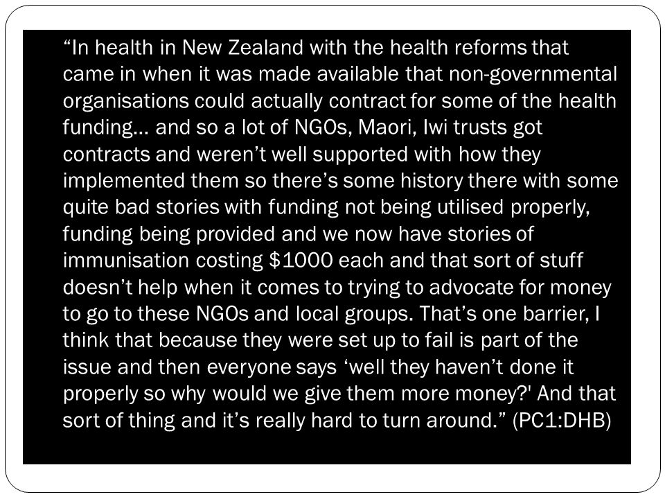 In health in New Zealand with the health reforms that came in when it was made available that non-governmental organisations could actually contract for some of the health funding… and so a lot of NGOs, Maori, Iwi trusts got contracts and werent well supported with how they implemented them so theres some history there with some quite bad stories with funding not being utilised properly, funding being provided and we now have stories of immunisation costing $1000 each and that sort of stuff doesnt help when it comes to trying to advocate for money to go to these NGOs and local groups.
