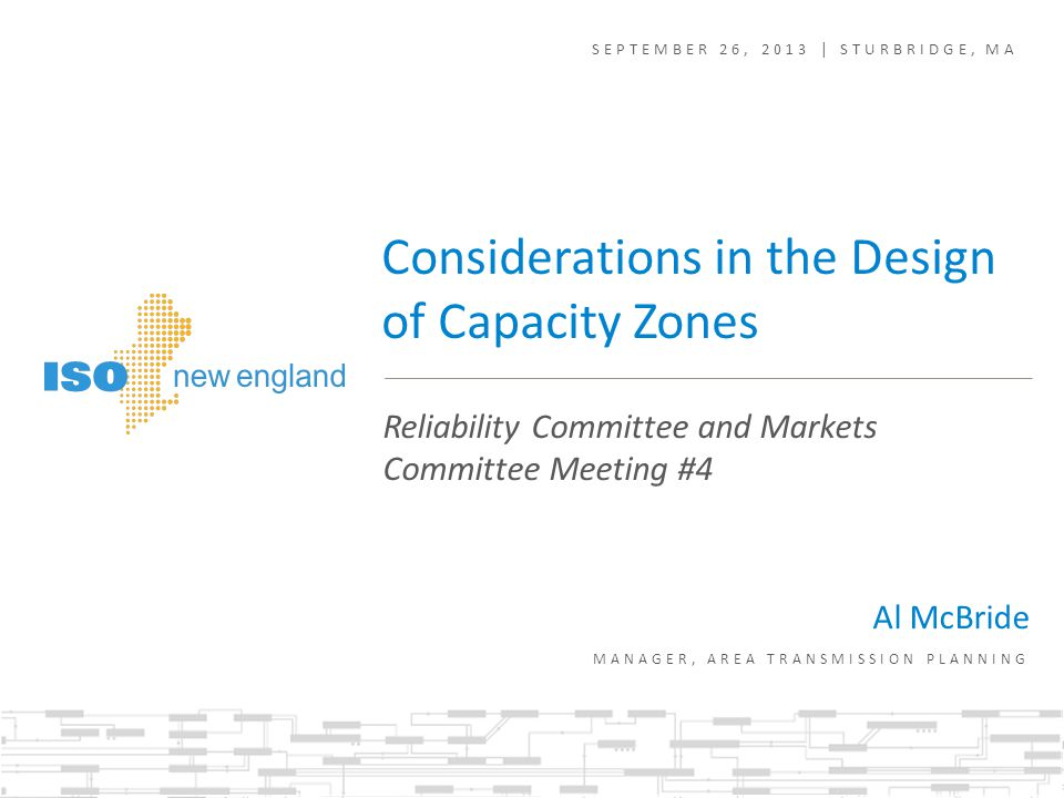 SEPTEMBER 26, 2013 | STURBRIDGE, MA Reliability Committee and Markets Committee Meeting #4 Considerations in the Design of Capacity Zones Al McBride MANAGER, AREA TRANSMISSION PLANNING