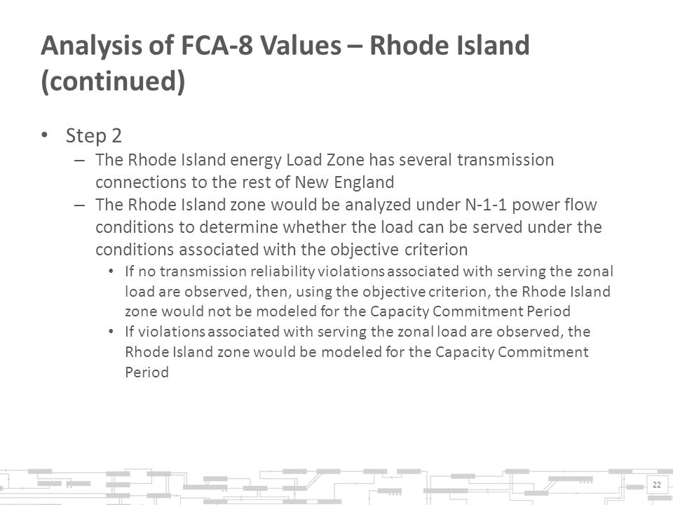 Analysis of FCA-8 Values – Rhode Island (continued) Step 2 – The Rhode Island energy Load Zone has several transmission connections to the rest of New England – The Rhode Island zone would be analyzed under N-1-1 power flow conditions to determine whether the load can be served under the conditions associated with the objective criterion If no transmission reliability violations associated with serving the zonal load are observed, then, using the objective criterion, the Rhode Island zone would not be modeled for the Capacity Commitment Period If violations associated with serving the zonal load are observed, the Rhode Island zone would be modeled for the Capacity Commitment Period 22