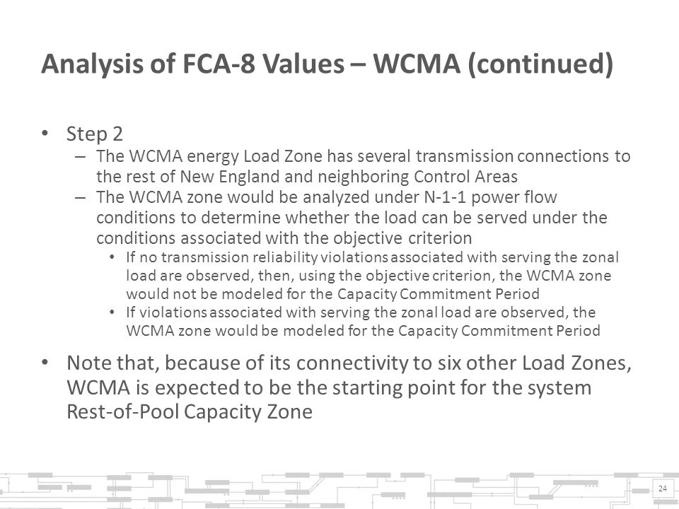 Analysis of FCA-8 Values – WCMA (continued) Step 2 – The WCMA energy Load Zone has several transmission connections to the rest of New England and neighboring Control Areas – The WCMA zone would be analyzed under N-1-1 power flow conditions to determine whether the load can be served under the conditions associated with the objective criterion If no transmission reliability violations associated with serving the zonal load are observed, then, using the objective criterion, the WCMA zone would not be modeled for the Capacity Commitment Period If violations associated with serving the zonal load are observed, the WCMA zone would be modeled for the Capacity Commitment Period Note that, because of its connectivity to six other Load Zones, WCMA is expected to be the starting point for the system Rest-of-Pool Capacity Zone 24