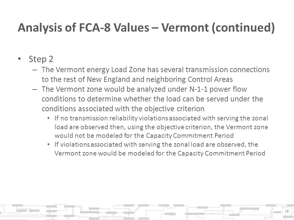 Analysis of FCA-8 Values – Vermont (continued) Step 2 – The Vermont energy Load Zone has several transmission connections to the rest of New England and neighboring Control Areas – The Vermont zone would be analyzed under N-1-1 power flow conditions to determine whether the load can be served under the conditions associated with the objective criterion If no transmission reliability violations associated with serving the zonal load are observed then, using the objective criterion, the Vermont zone would not be modeled for the Capacity Commitment Period If violations associated with serving the zonal load are observed, the Vermont zone would be modeled for the Capacity Commitment Period 26