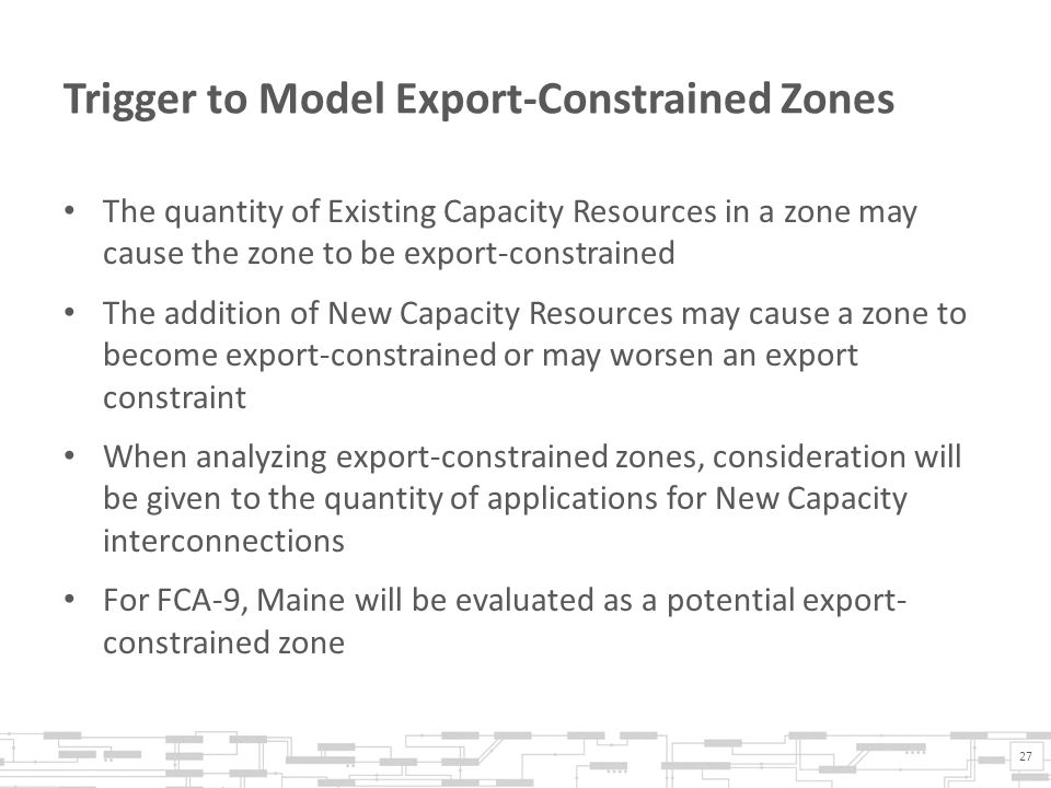 Trigger to Model Export-Constrained Zones The quantity of Existing Capacity Resources in a zone may cause the zone to be export-constrained The addition of New Capacity Resources may cause a zone to become export-constrained or may worsen an export constraint When analyzing export-constrained zones, consideration will be given to the quantity of applications for New Capacity interconnections For FCA-9, Maine will be evaluated as a potential export- constrained zone 27