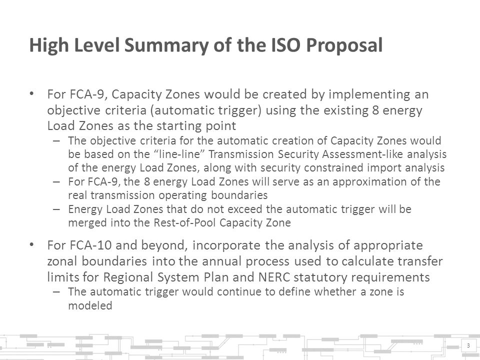 High Level Summary of the ISO Proposal For FCA-9, Capacity Zones would be created by implementing an objective criteria (automatic trigger) using the existing 8 energy Load Zones as the starting point – The objective criteria for the automatic creation of Capacity Zones would be based on the line-line Transmission Security Assessment-like analysis of the energy Load Zones, along with security constrained import analysis – For FCA-9, the 8 energy Load Zones will serve as an approximation of the real transmission operating boundaries – Energy Load Zones that do not exceed the automatic trigger will be merged into the Rest-of-Pool Capacity Zone For FCA-10 and beyond, incorporate the analysis of appropriate zonal boundaries into the annual process used to calculate transfer limits for Regional System Plan and NERC statutory requirements – The automatic trigger would continue to define whether a zone is modeled 3