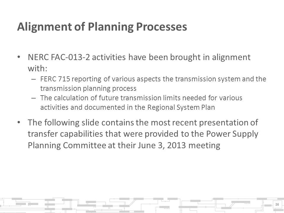 Alignment of Planning Processes NERC FAC-013-2 activities have been brought in alignment with: – FERC 715 reporting of various aspects the transmission system and the transmission planning process – The calculation of future transmission limits needed for various activities and documented in the Regional System Plan The following slide contains the most recent presentation of transfer capabilities that were provided to the Power Supply Planning Committee at their June 3, 2013 meeting 36