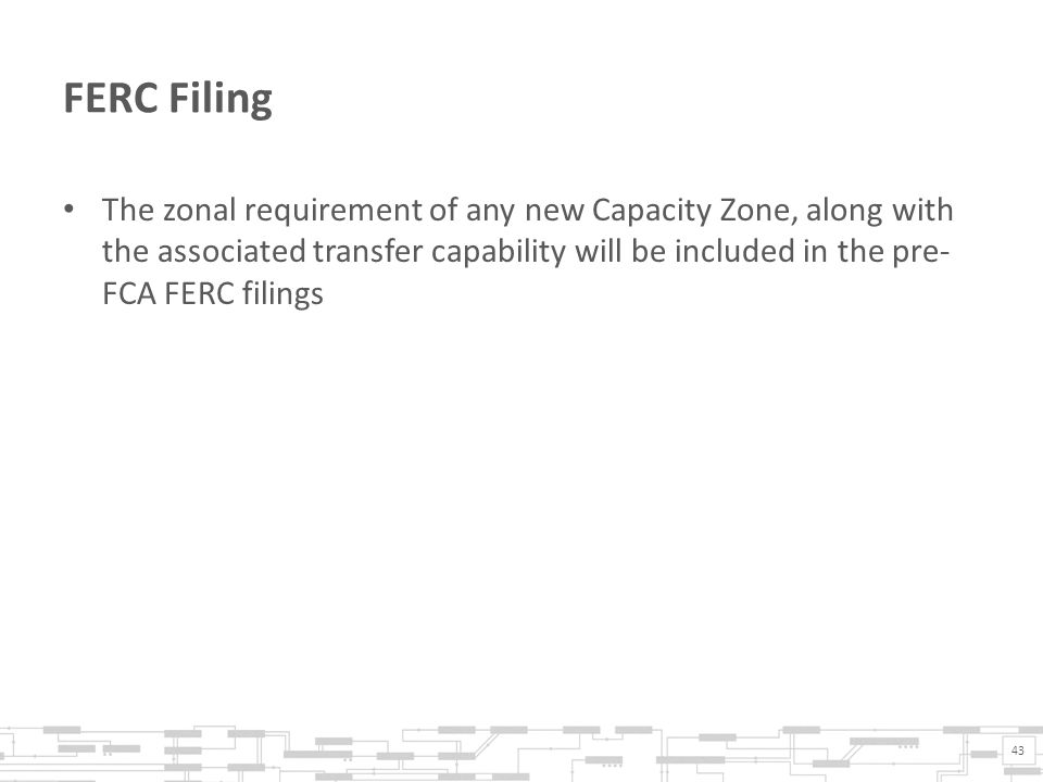FERC Filing The zonal requirement of any new Capacity Zone, along with the associated transfer capability will be included in the pre- FCA FERC filings 43