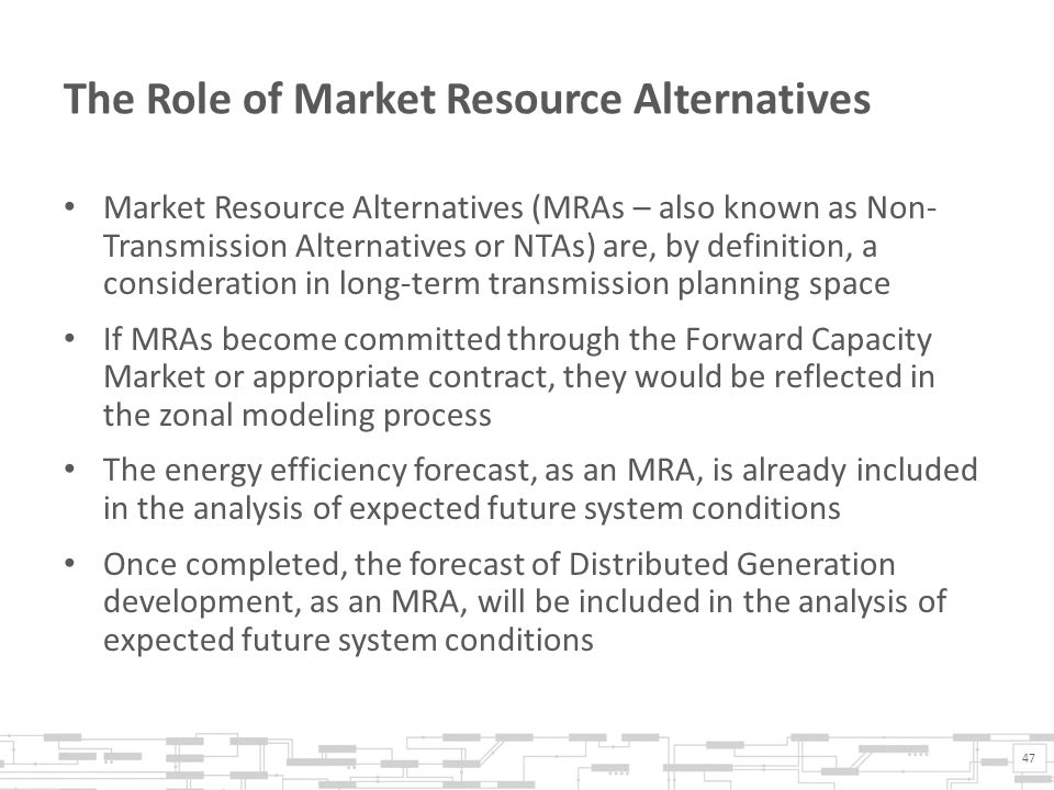 The Role of Market Resource Alternatives Market Resource Alternatives (MRAs – also known as Non- Transmission Alternatives or NTAs) are, by definition, a consideration in long-term transmission planning space If MRAs become committed through the Forward Capacity Market or appropriate contract, they would be reflected in the zonal modeling process The energy efficiency forecast, as an MRA, is already included in the analysis of expected future system conditions Once completed, the forecast of Distributed Generation development, as an MRA, will be included in the analysis of expected future system conditions 47