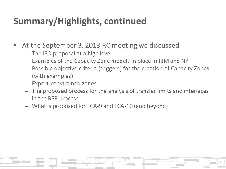 Summary/Highlights, continued At the September 3, 2013 RC meeting we discussed – The ISO proposal at a high level – Examples of the Capacity Zone models in place in PJM and NY – Possible objective criteria (triggers) for the creation of Capacity Zones (with examples) – Export-constrained zones – The proposed process for the analysis of transfer limits and interfaces in the RSP process – What is proposed for FCA-9 and FCA-10 (and beyond) 7