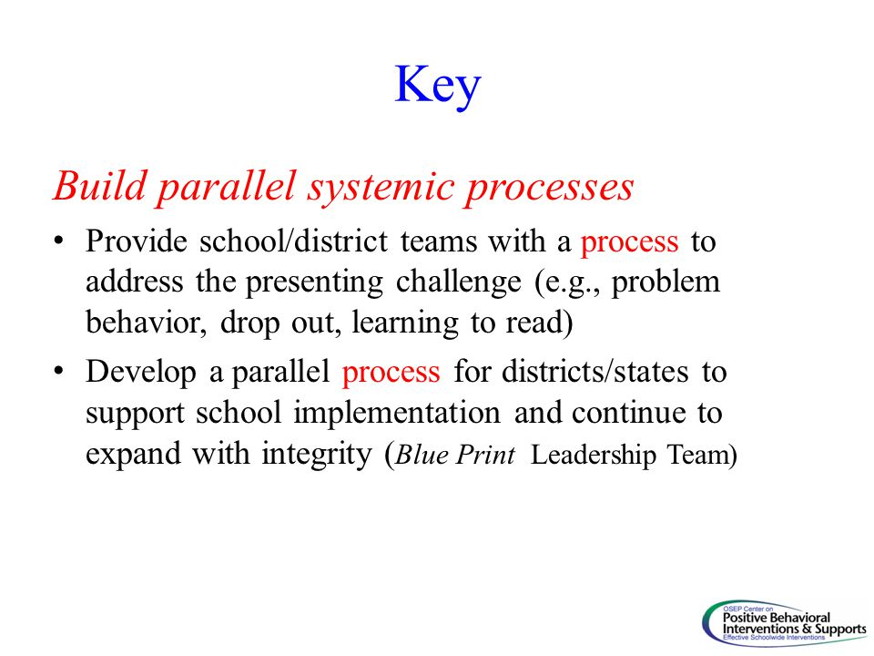 Key Build parallel systemic processes Provide school/district teams with a process to address the presenting challenge (e.g., problem behavior, drop o