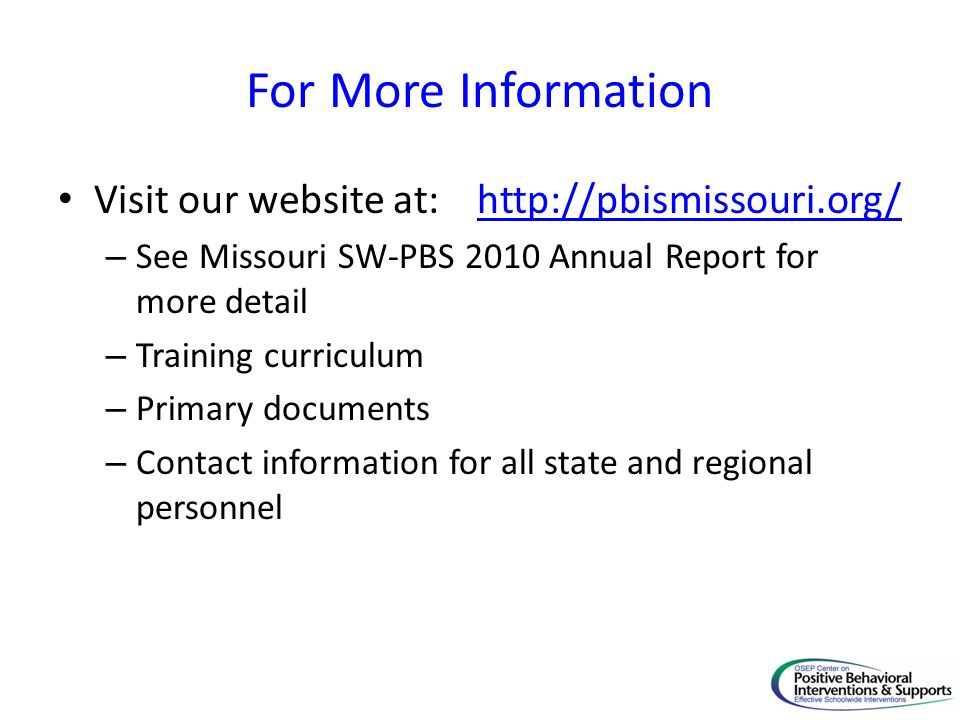 For More Information Visit our website at: http://pbismissouri.org/http://pbismissouri.org/ – See Missouri SW-PBS 2010 Annual Report for more detail – Training curriculum – Primary documents – Contact information for all state and regional personnel