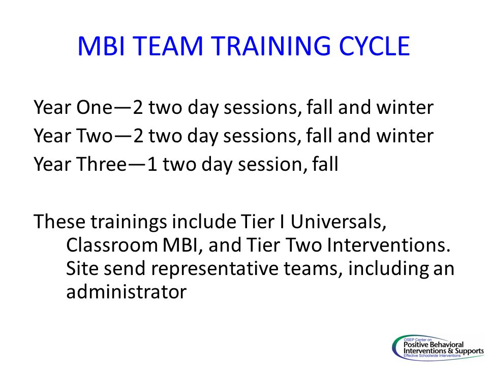 MBI TEAM TRAINING CYCLE Year One2 two day sessions, fall and winter Year Two2 two day sessions, fall and winter Year Three1 two day session, fall Thes