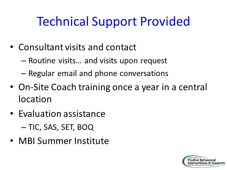 Technical Support Provided Consultant visits and contact – Routine visits… and visits upon request – Regular email and phone conversations On-Site Coach training once a year in a central location Evaluation assistance – TIC, SAS, SET, BOQ MBI Summer Institute