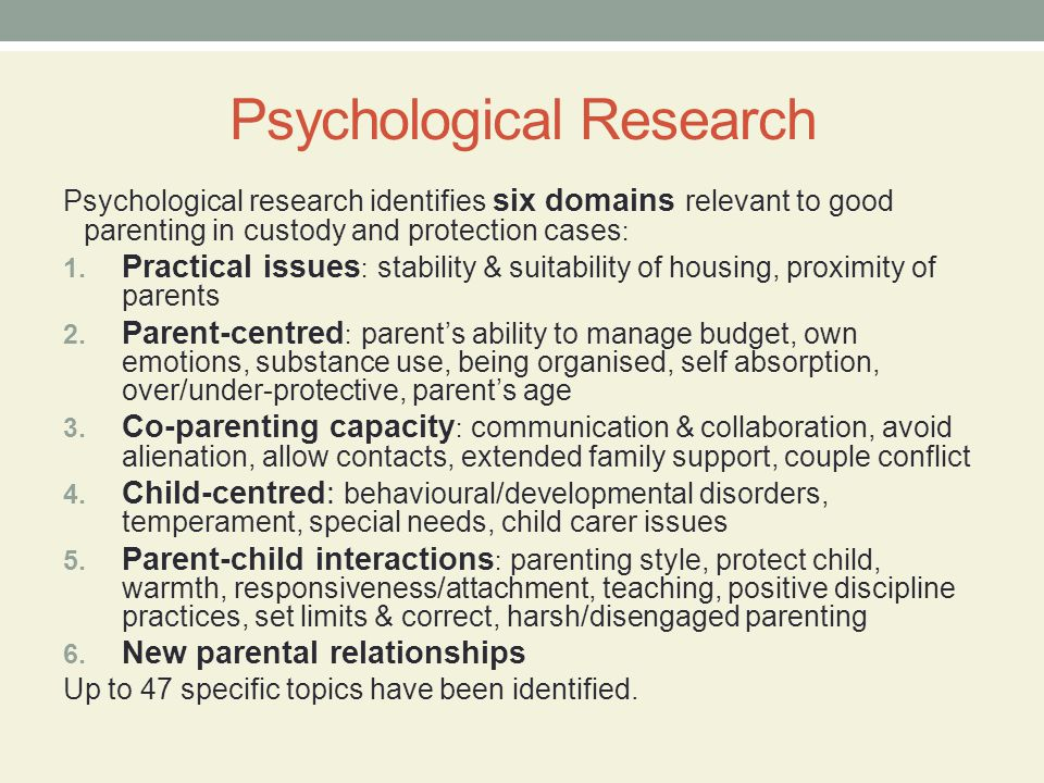 Psychological Research Psychological research identifies six domains relevant to good parenting in custody and protection cases : 1. Practical issues