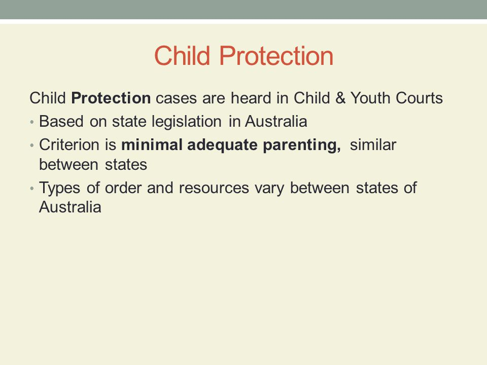 Child Protection Child Protection cases are heard in Child & Youth Courts Based on state legislation in Australia Criterion is minimal adequate parent