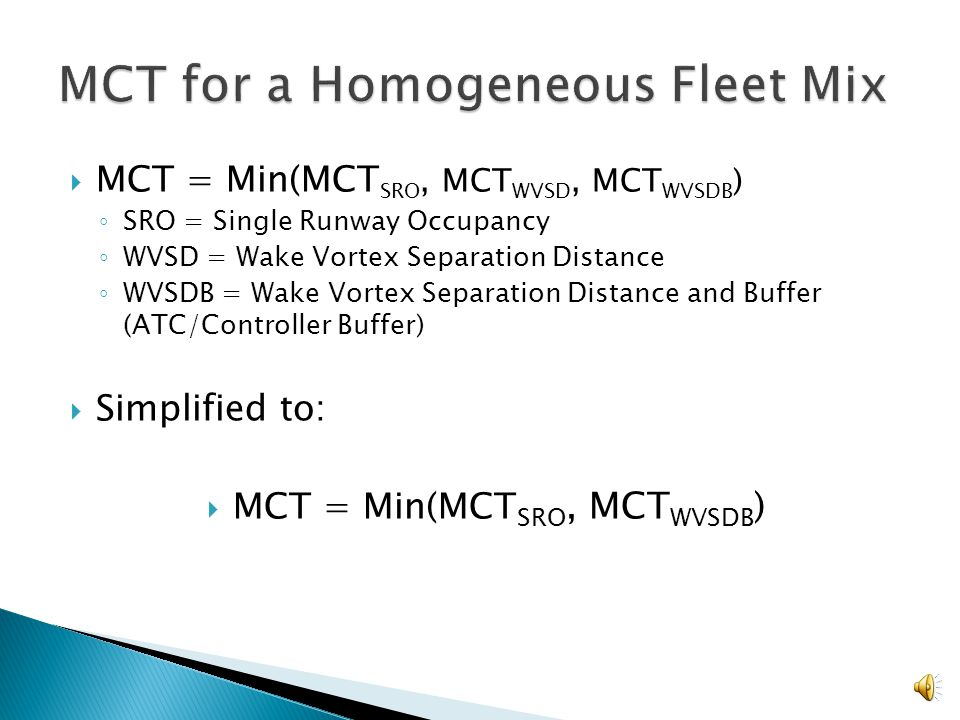 Separation distance is determined through coordination of ATC and pilot Separation Buffer: MCT = 3600 / ((s/v)+b) t = inter-arrival time s = distance between aircraft at runway threshold v = groundspeed of aircraft b = buffer Example: Heavy following Heavy, t=96 seconds MCT = 36000 / (96 + 10)= 34 flights/hour