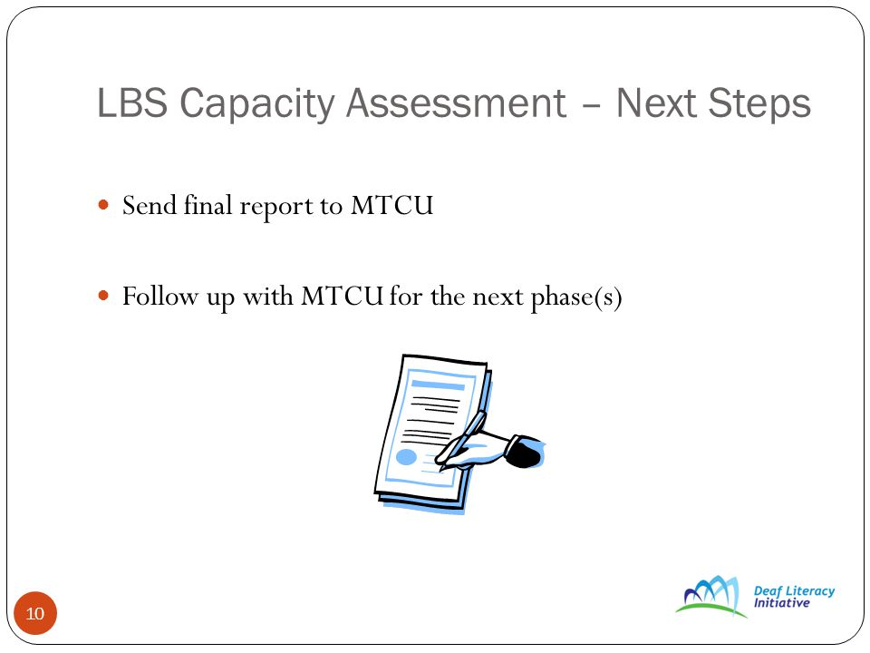 10 LBS Capacity Assessment – Next Steps Send final report to MTCU Follow up with MTCU for the next phase(s)