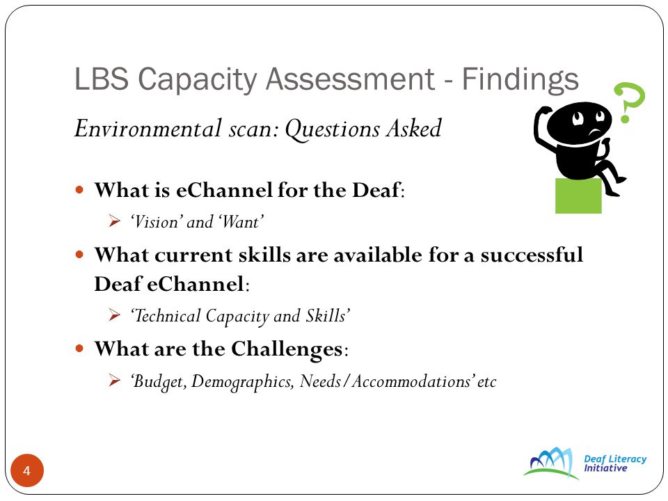4 LBS Capacity Assessment - Findings Environmental scan: Questions Asked What is eChannel for the Deaf: Vision and Want What current skills are available for a successful Deaf eChannel: Technical Capacity and Skills What are the Challenges: Budget, Demographics, Needs/Accommodations etc