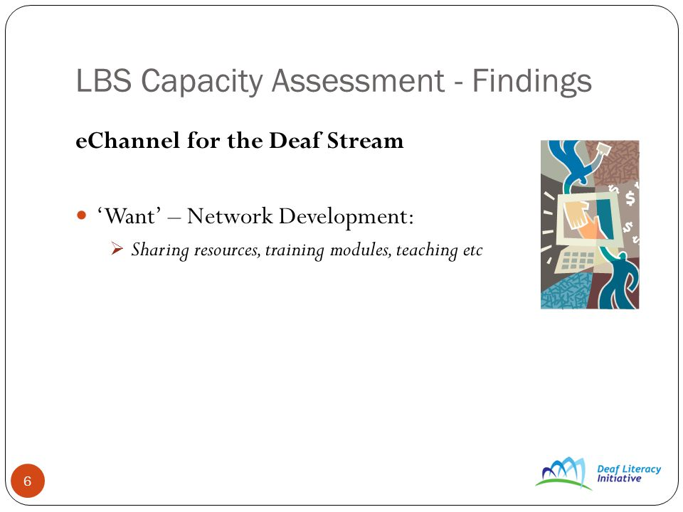 6 LBS Capacity Assessment - Findings eChannel for the Deaf Stream Want – Network Development: Sharing resources, training modules, teaching etc